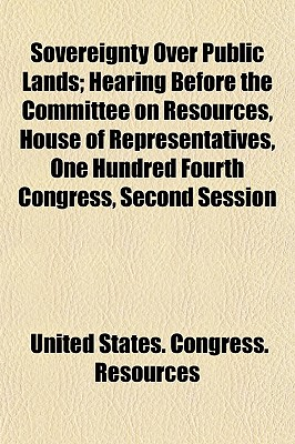 Sovereignty Over Public Lands; Hearing Before the Committee on Resources, House of Representatives, One Hundred Fourth Congress, Second Session - Resources, United States Congress