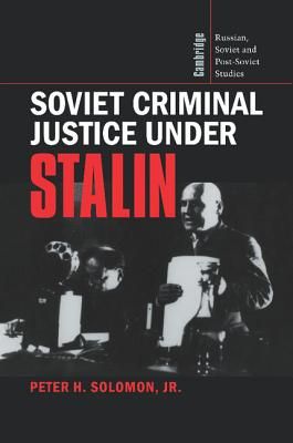 Soviet Criminal Justice Under Stalin - Solomon, Peter H Jr, and Solomon, Jr Peter H