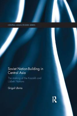 Soviet Nation-Building in Central Asia: The Making of the Kazakh and Uzbek Nations - Ubiria, Grigol