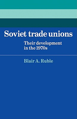 Soviet Trade Unions: Their Development in the 1970s - Ruble, Blair A