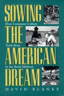 Sowing the American Dream: How Consumer Culture Took Root in the Rural Midwest - Blanke, David