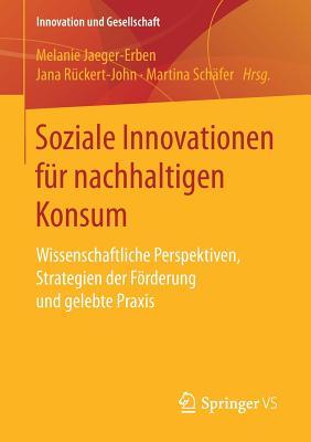 Soziale Innovationen Fur Nachhaltigen Konsum: Wissenschaftliche Perspektiven, Strategien Der Forderung Und Gelebte Praxis - Jaeger-Erben, Melanie (Editor)