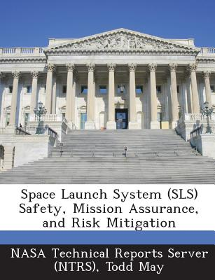 Space Launch System (Sls) Safety, Mission Assurance, and Risk Mitigation - May, Todd, and Nasa Technical Reports Server (Ntrs) (Creator)