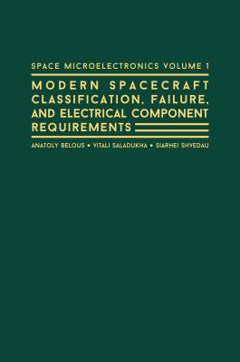 Space Microelectronics Volume 1: Spacecraft Classification, Failure, and Electrical Component Requirements - Belous, Anatoly