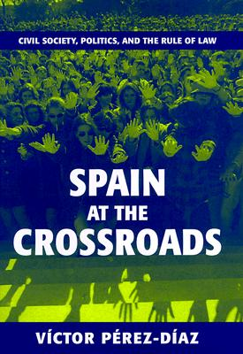 Spain at the Crossroads: Civil Society, Politics, and the Rule of Law - Perez-Diaz, Victor