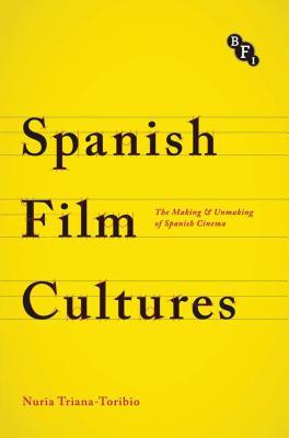 Spanish Film Cultures: The Making and Unmaking of Spanish Cinema - Triana-Toribio, Nuria