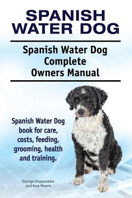 Spanish Water Dog. Spanish Water Dog Complete Owners Manual. Spanish Water Dog Book for Care, Costs, Feeding, Grooming, Health and Training. - Hoppendale, George, and Moore, Asia