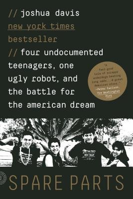 Spare Parts: Four Undocumented Teenagers, One Ugly Robot, and the Battle for the American Dream - Davis, Joshua