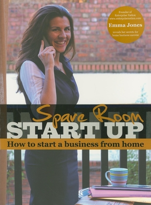 Spare Room Start Up: How to Start a Business from Home - Jones, Emma