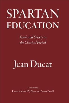 Spartan Education: Youth and Society in the Classical Period - Ducat, Jean, and Stafford, Emma (Translated by), and Shaw, P J (Translated by)