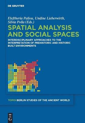 Spatial Analysis and Social Spaces: Interdisciplinary Approaches to the Interpretation of Prehistoric and Historic Built Environments - Paliou, Eleftheria (Editor), and Lieberwirth, Undine (Editor), and Polla, Silvia (Editor)