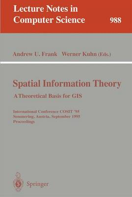 Spatial Information Theory: A Theoretical Basis for GIS: A Thoretical Basis for GIS. International Conference, Cosit '95, Semmering, Austria, September 21-23, 1995, Proceedings - Frank, Andrew U (Editor)