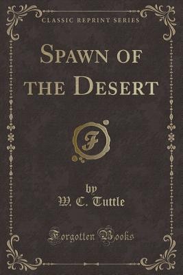 Spawn of the Desert (Classic Reprint) - Tuttle, W C