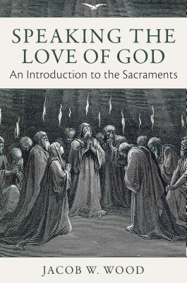 Speaking the Love of God: An Introduction to the Sacraments - Wood, Jacob W
