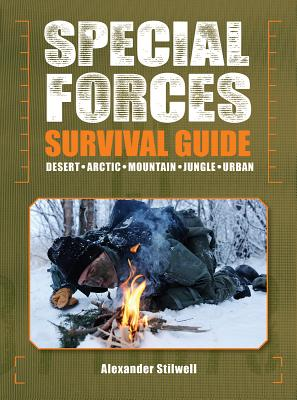 Special Forces Survival Guide: Desert, Arctic, Mountain, Jungle, Urban - Stilwell, Alexander