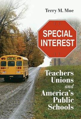 Special Interest: Teachers Unions and America's Public Schools - Moe, Terry M.