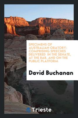 Specimens of Australian Oratory: Comprising Speeches Delivered in the Senate, at the Bar, and on the Public Platform - Buchanan, David, Dr.