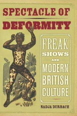 Spectacle of Deformity: Freak Shows and Modern British Culture - Durbach, Nadja