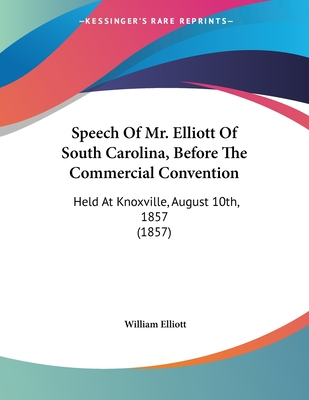 Speech of Mr. Elliott of South Carolina, Before the Commercial Convention: Held at Knoxville, August 10th, 1857 (1857) - Elliott, William, III
