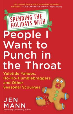 Spending the Holidays with People I Want to Punch in the Throat: Yuletide Yahoos, Ho-Ho-Humblebraggers, and Other Seasonal Scourges - Mann, Jen