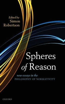 Spheres of Reason: New Essays in the Philosophy of Normativity - Robertson, Simon