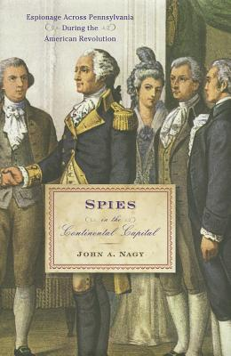 Spies in the Continental Capital: Espionage Across Pennsylvania During the American Revolution - Nagy, John A