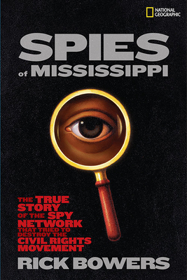 Spies of Mississippi: The True Story of the Spy Network That Tried to Destroy the Civil Rights Movement - Bowers, Rick