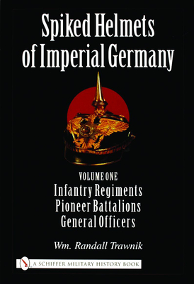 Spiked Helmets of Imperial Germany: Volume One - Infantry Regiments, Pioneer Battalions, General Officers - Trawnik, Wm Randall