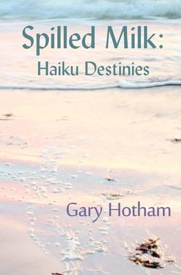 Spilled Milk: Haiku Destinies - Hotham, Gary