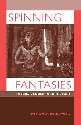 Spinning Fantasies: Rabbis, Gender, and History - Peskowitz, Miriam B.