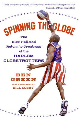 Spinning the Globe: The Rise, Fall, and Return to Greatness of the Harlem Globetrotters - Green, Ben