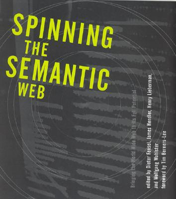 Spinning the Semantic Web: Bringing the World Wide Web to Its Full Potential - Fensel, Dieter (Editor), and Hendler, James A (Editor), and Lieberman, Henry (Editor)