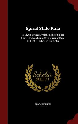 Spiral Slide Rule: Equivalent to a Straight Slide Rule 83 Feet 4 Inches Long, Or, a Circular Rule 13 Feet 3 Inches in Diameter - Fuller, George