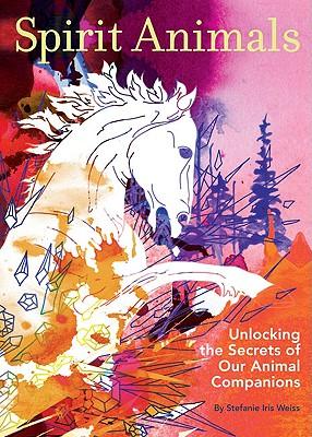Spirit Animals: Unlocking the Secrets of Our Animals Companions - Weiss, Stefanie Iris