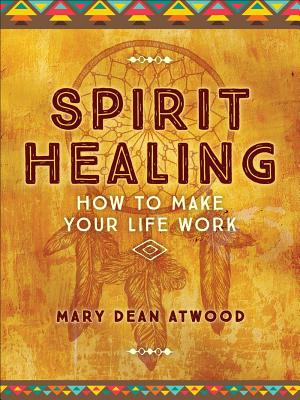 Spirit Healing: How to Make Your Life Work - Atwood, Mary Dean