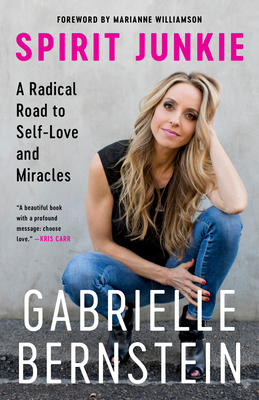 Spirit Junkie: A Radical Road to Self-Love and Miracles - Bernstein, Gabrielle, and Williamson, Marianne (Foreword by)