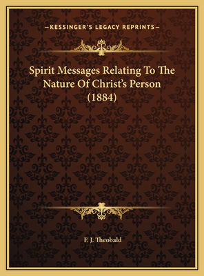 Spirit Messages Relating to the Nature of Christ's Person (1884) - Theobald, F J
