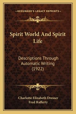 Spirit World and Spirit Life: Descriptions Through Automatic Writing (1922) - Dresser, Charlotte Elizabeth, and Rafferty, Fred (Editor)