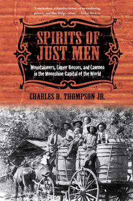 Spirits of Just Men: Mountaineers, Liquor Bosses, and Lawmen in the Moonshine Capital of the World - Thompson, Charles D, Jr.