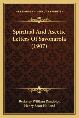 Spiritual and Ascetic Letters of Savonarola (1907) Spiritual and Ascetic Letters of Savonarola (1907) - Randolph, Berkeley William (Editor), and Holland, Henry Scott (Foreword by)