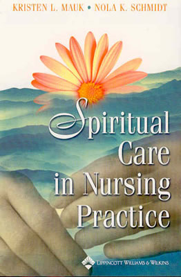 Spiritual Care in Nursing Practice - Mauk, Kristen L, PhD, RN, Aprn (Editor), and Schmidt, Nola A, RN, PhD (Editor)