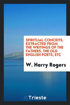 Spiritual Conceits, Extracted from the Writings of the Fathers, the Old English Poets, Etc - Rogers, W Harry