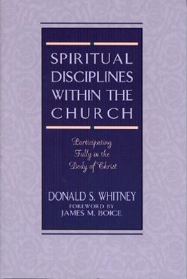 Spiritual Disciplines Within the Church: Participating Fully in the Body of Christ - Whitney, Donald S, and Boice, James Montgomery (Foreword by)
