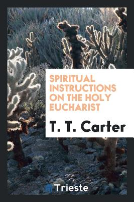 Spiritual Instructions on the Holy Eucharist - Carter, T T
