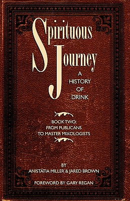 Spirituous Journey: A History of Drink, Book Two - Brown, Jared McDaniel, and Miller, Anistatia Renard, and Regan, Gary (Foreword by)