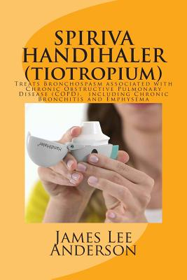Spiriva Handihaler (Tiotropium): Treats Bronchospasm Associated with Chronic Obstructive Pulmonary Disease (Copd), Including Chronic Bronchitis and Emphysema - Anderson, James Lee
