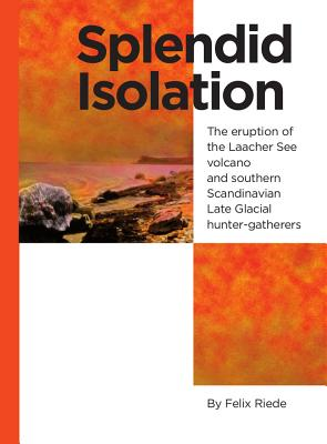Splendid Isolation: The Eruption of the Laacher See Volcano and Southern Scandinavian Late Glacial Hunter-Gatherers - Riede, Felix