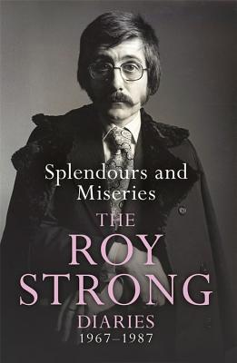 Splendours and Miseries: The Roy Strong Diaries, 1967-87 - Strong, Roy, Sir