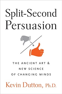 Split-Second Persuasion: The Ancient Art and New Science of Changing Minds - Dutton, Kevin