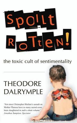 Spoilt Rotten: The Toxic Cult of Sentimentality - Dalrymple, Theodore
